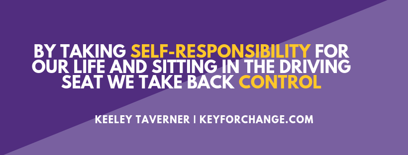 BY TAKING SELF-RESPONSIBILITY FOR OUR LIFE AND SITTING IN THE DRIVING SEAT WE TAKE BACK CONTROL